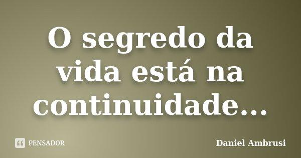 O segredo da vida está na continuidade...... Frase de Daniel Ambrusi.