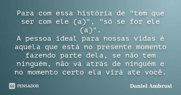 """Para com essa história de """"tem que ser com ele (a)"""", """"só se for ele (a)"""". A pessoa ideal para nossas vidas é aquela que está no presente mom... Frase de Daniel Ambrusi."""