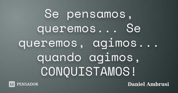Se pensamos, queremos... Se queremos, agimos... quando agimos, CONQUISTAMOS!... Frase de Daniel Ambrusi.