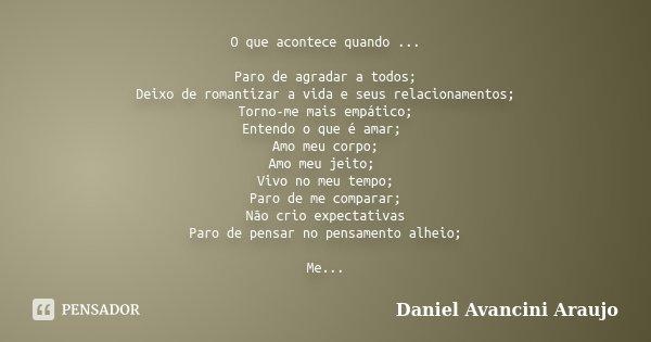 O que acontece quando ... Paro de agradar a todos; Deixo de romantizar a vida e seus relacionamentos; Torno-me mais empático; Entendo o que é amar; Amo meu corp... Frase de Daniel Avancini Araujo.