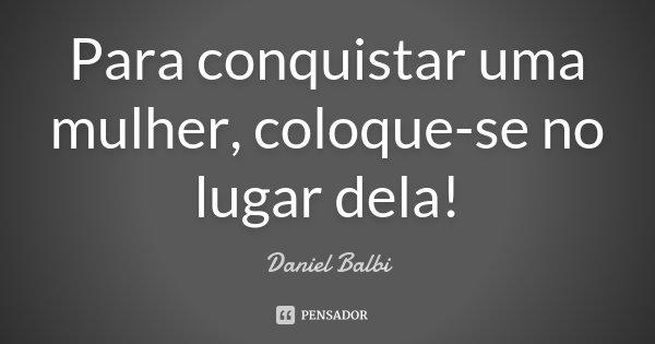 Para conquistar uma mulher, coloque-se no lugar dela!... Frase de Daniel Balbi.