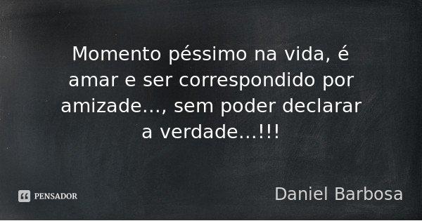 Momento péssimo na vida, é amar e ser correspondido por amizade..., sem poder declarar a verdade...!!!... Frase de Daniel Barbosa.
