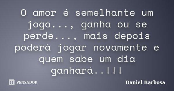 O amor é semelhante um jogo..., ganha ou se perde..., mais depois poderá jogar novamente e quem sabe um dia ganhará..!!!... Frase de Daniel Barbosa.