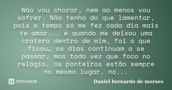 nao vou chorar. nem ao menos vou sofrer.... nao tenho do que lamentar...pois o tempo so me fez cada dia mais te amar.... e qnd me deixou uma cratera dentro de m... Frase de Daniel bernardo de moraes.