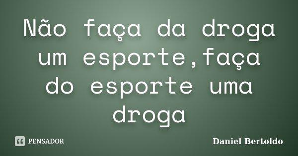 Não faça da droga um esporte,faça do esporte uma droga... Frase de Daniel Bertoldo.