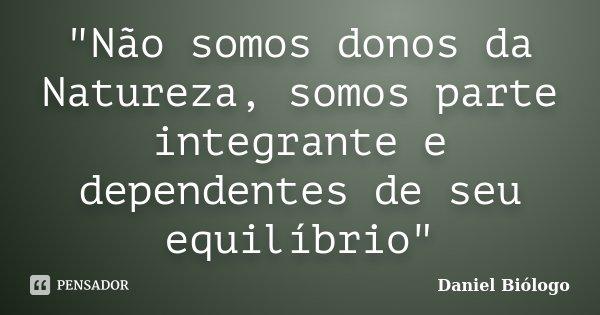 """""""Não somos donos da Natureza, somos parte integrante e dependentes de seu equilíbrio""""... Frase de Daniel Biólogo."""