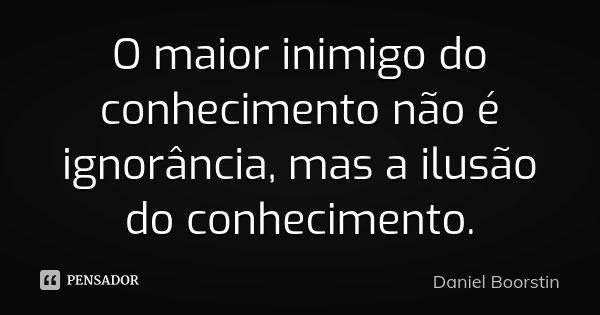 O maior inimigo do conhecimento não é ignorância, mas a ilusão do conhecimento.... Frase de Daniel Boorstin.