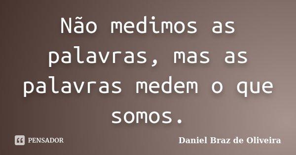 Não medimos as palavras, mas as palavras medem o que somos.... Frase de Daniel Braz de Oliveira.