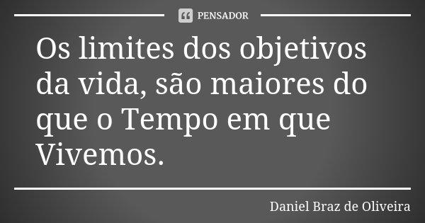 Os limites dos objetivos da vida, são maiores do que o Tempo em que Vivemos.... Frase de Daniel Braz de Oliveira.