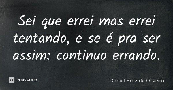 Sei que errei mas errei tentando, e se é pra ser assim: continuo errando.... Frase de Daniel Braz de Oliveira.