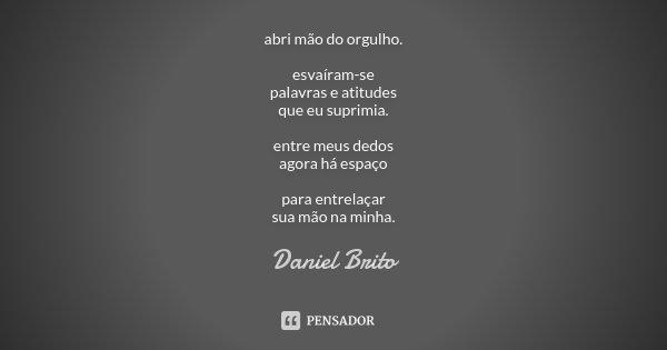 abri mão do orgulho. esvaíram-se palavras e atitudes que eu suprimia. entre meus dedos agora há espaço para entrelaçar sua mão na minha.... Frase de Daniel Brito.