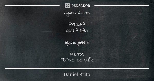alguns fazem ARMINHA COM A MÃO alguns jazem PALMOS ABAIXO DO CHÃO... Frase de Daniel Brito.