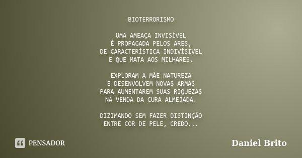 BIOTERRORISMO UMA AMEAÇA INVISÍVEL É PROPAGADA PELOS ARES, DE CARACTERÍSTICA INDIVÍSIVEL E QUE MATA AOS MILHARES. EXPLORAM A MÃE NATUREZA E DESENVOLVEM NOVAS AR... Frase de Daniel Brito.
