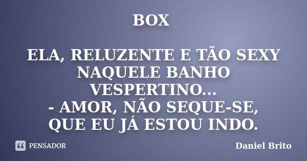 BOX ELA, RELUZENTE E TÃO SEXY NAQUELE BANHO VESPERTINO... - AMOR, NÃO SEQUE-SE, QUE EU JÁ ESTOU INDO.... Frase de Daniel Brito.