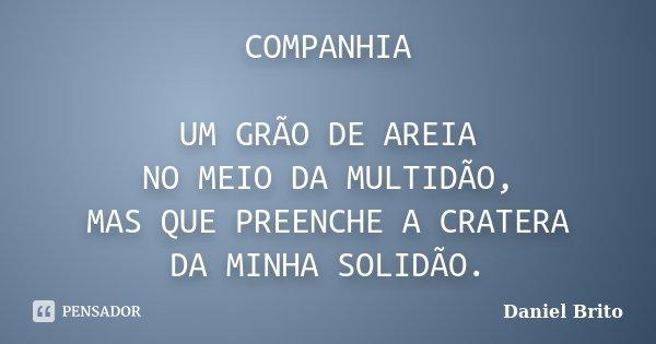COMPANHIA UM GRÃO DE AREIA NO MEIO DA MULTIDÃO, MAS QUE PREENCHE A CRATERA DA MINHA SOLIDÃO.... Frase de Daniel Brito.