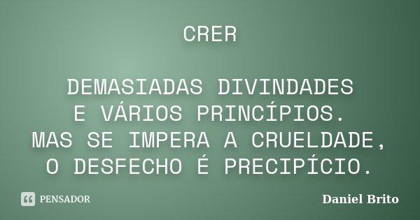 CRER DEMASIADAS DIVINDADES E VÁRIOS PRINCÍPIOS. MAS SE IMPERA A CRUELDADE, O DESFECHO É PRECIPÍCIO.... Frase de Daniel Brito.