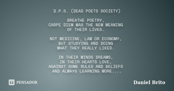 D.P.S. (DEAD POETS SOCIETY) BREATHE POETRY, CARPE DIEM WAS THE NEW MEANING OF THEIR LIVES. NOT MEDICINE, LAW OR ECONOMY, BUT STUDYING AND DOING WHAT THEY REALLY... Frase de Daniel Brito.