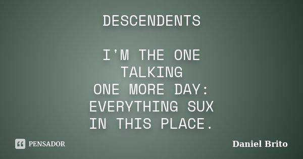 DESCENDENTS I'M THE ONE TALKING ONE MORE DAY: EVERYTHING SUX IN THIS PLACE.... Frase de Daniel Brito.