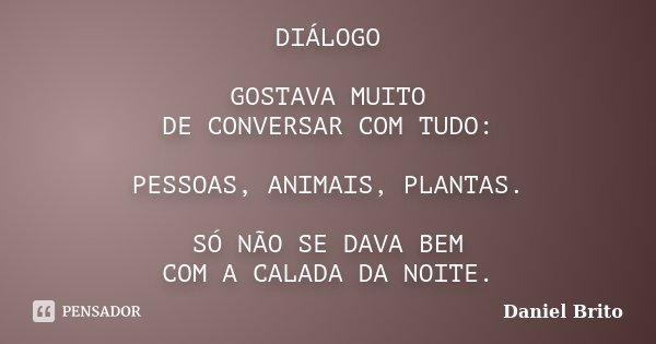 DIÁLOGO GOSTAVA MUITO DE CONVERSAR COM TUDO: PESSOAS, ANIMAIS, PLANTAS. SÓ NÃO SE DAVA BEM COM A CALADA DA NOITE.... Frase de Daniel Brito.
