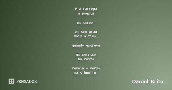 ela carrega a poesia no corpo, em seu grau mais altivo. quando escreve um sorriso no rosto revela o verso mais bonito.... Frase de Daniel Brito.