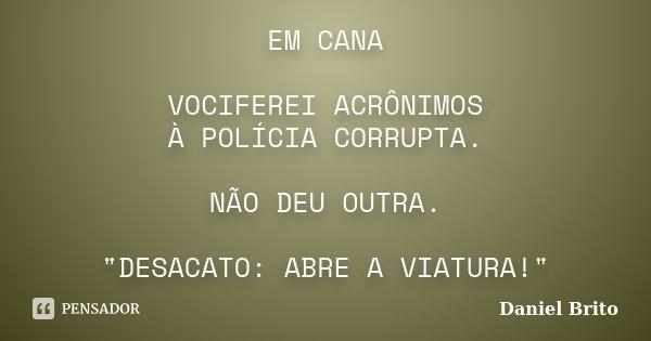 """EM CANA VOCIFEREI ACRÔNIMOS À POLÍCIA CORRUPTA. NÃO DEU OUTRA. """"DESACATO: ABRE A VIATURA!""""... Frase de Daniel Brito."""