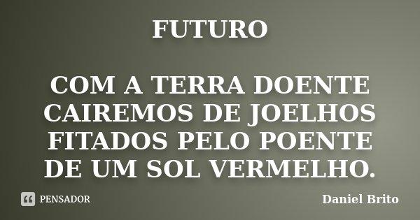 FUTURO COM A TERRA DOENTE CAIREMOS DE JOELHOS FITADOS PELO POENTE DE UM SOL VERMELHO.... Frase de Daniel Brito.