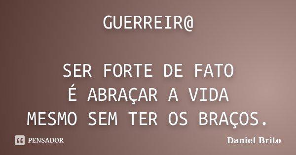 GUERREIR@ SER FORTE DE FATO É ABRAÇAR A VIDA MESMO SEM TER OS BRAÇOS.... Frase de Daniel Brito.