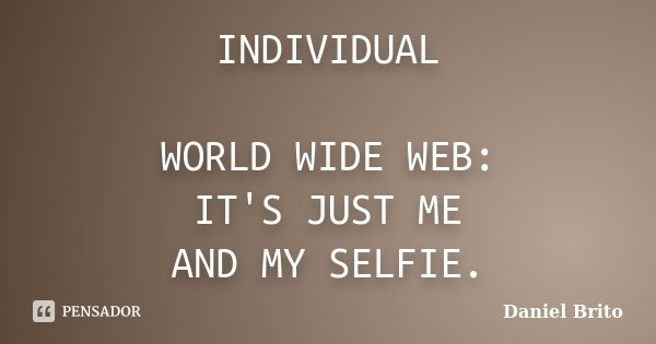 INDIVIDUAL WORLD WIDE WEB: IT'S JUST ME AND MY SELFIE.... Frase de Daniel Brito.