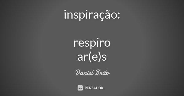 inspiração: respiro ar(e)s... Frase de Daniel Brito.