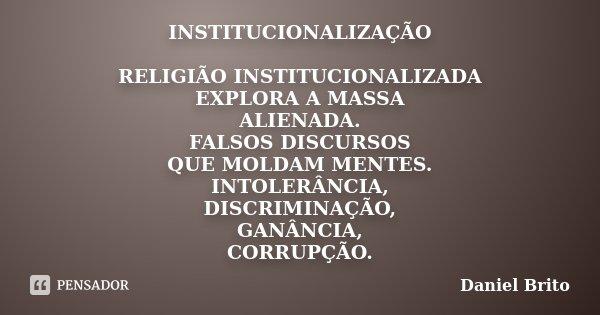 INSTITUCIONALIZAÇÃO RELIGIÃO INSTITUCIONALIZADA EXPLORA A MASSA ALIENADA. FALSOS DISCURSOS QUE MOLDAM MENTES. INTOLERÂNCIA, DISCRIMINAÇÃO, GANÂNCIA, CORRUPÇÃO.... Frase de Daniel Brito.