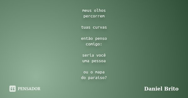 meus olhos percorrem tuas curvas então penso comigo: seria você uma pessoa ou o mapa do paraíso?... Frase de Daniel Brito.
