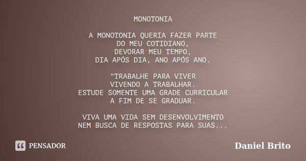 """MONOTONIA A MONOTONIA QUERIA FAZER PARTE DO MEU COTIDIANO, DEVORAR MEU TEMPO, DIA APÓS DIA, ANO APÓS ANO. """"TRABALHE PARA VIVER VIVENDO A TRABALHAR. ESTUDE ... Frase de Daniel Brito."""