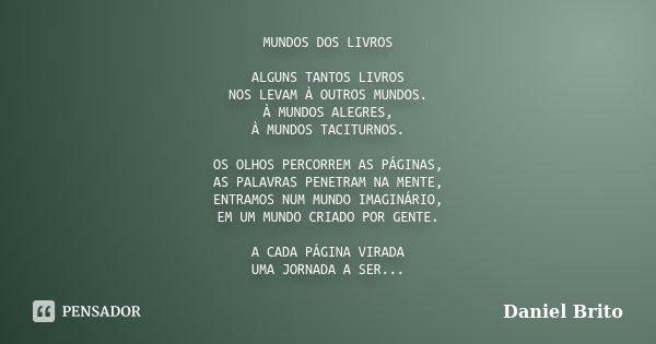 MUNDOS DOS LIVROS ALGUNS TANTOS LIVROS NOS LEVAM À OUTROS MUNDOS. À MUNDOS ALEGRES, À MUNDOS TACITURNOS. OS OLHOS PERCORREM AS PÁGINAS, AS PALAVRAS PENETRAM NA ... Frase de Daniel Brito.