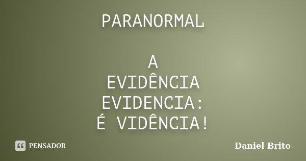 PARANORMAL A EVIDÊNCIA EVIDENCIA: É VIDÊNCIA!... Frase de Daniel Brito.