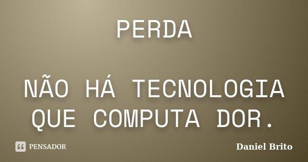 PERDA NÃO HÁ TECNOLOGIA QUE COMPUTA DOR.... Frase de Daniel Brito.