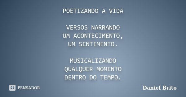 POETIZANDO A VIDA VERSOS NARRANDO UM ACONTECIMENTO, UM SENTIMENTO. MUSICALIZANDO QUALQUER MOMENTO DENTRO DO TEMPO.... Frase de Daniel Brito.