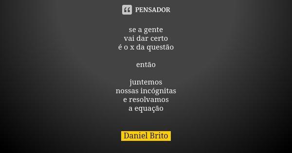 se a gente vai dar certo é o x da questão então juntemos nossas incógnitas e resolvamos a equação... Frase de Daniel Brito.