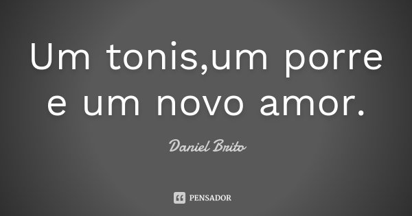 Um tonis,um porre e um novo amor.... Frase de Daniel Brito.