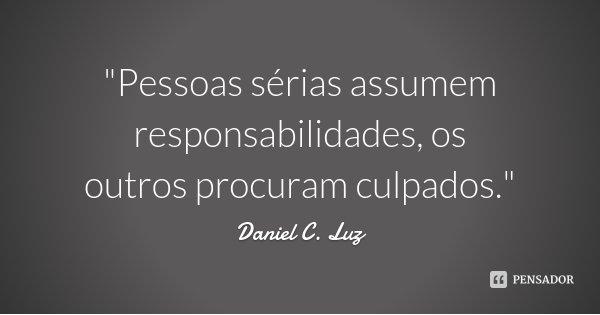 """""""Pessoas sérias assumem responsabilidades, os outros procuram culpados.""""... Frase de Daniel C. Luz."""