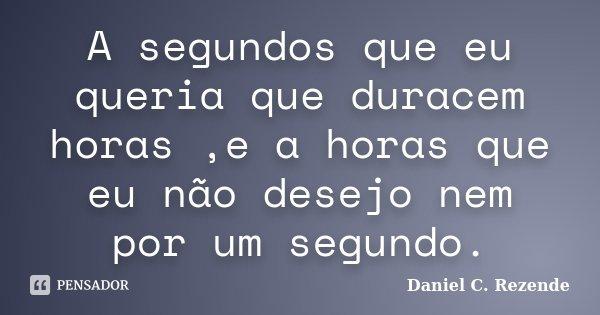 A segundos que eu queria que duracem horas ,e a horas que eu não desejo nem por um segundo.... Frase de Daniel C. Rezende.