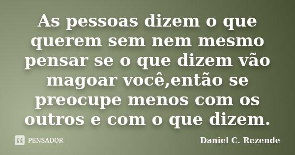 As pessoas dizem o que querem sem nem mesmo pensar se o que dizem vão magoar você,então se preocupe menos com os outros e com o que dizem.... Frase de Daniel C. Rezende.