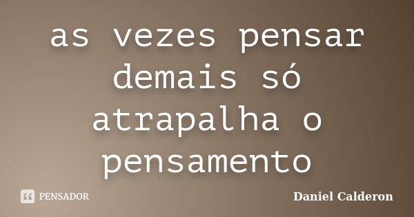 as vezes pensar demais só atrapalha o pensamento... Frase de Daniel calderon.