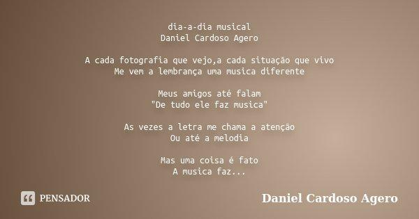 """dia-a-dia musical Daniel Cardoso Agero A cada fotografia que vejo,a cada situação que vivo Me vem a lembrança uma musica diferente Meus amigos até falam """"D... Frase de Daniel Cardoso Agero."""