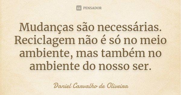 Mudanças são necessárias. Reciclagem não é só no meio ambiente, mas também no ambiente do nosso ser.... Frase de Daniel Carvalho de Oliveira.
