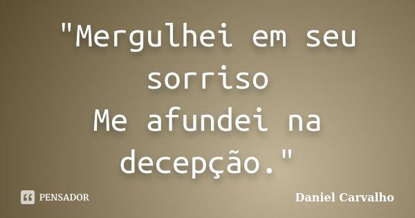 """""""Mergulhei em seu sorriso Me afundei na decepção.""""... Frase de Daniel Carvalho."""