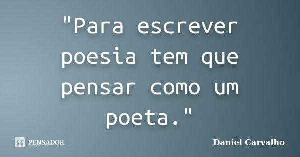 """""""Para escrever poesia tem que pensar como um poeta.""""... Frase de Daniel Carvalho."""