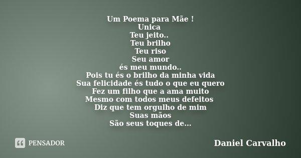 Um Poema para Mãe ! Unica Teu jeito.. Teu brilho Teu riso Seu amor és meu mundo.. Pois tu és o brilho da minha vida Sua felicidade és tudo o que eu quero Fez um... Frase de Daniel Carvalho.