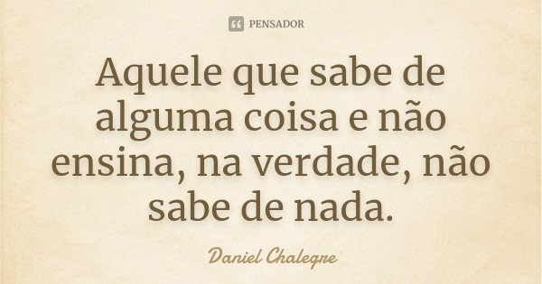 Aquele que sabe de alguma coisa e não ensina, na verdade, não sabe de nada.... Frase de Daniel Chalegre.