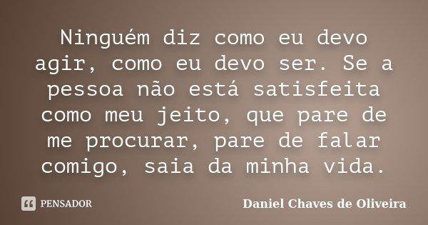 Ninguém diz como eu devo agir, como eu devo ser. Se a pessoa não está satisfeita como meu jeito, que pare de me procurar, pare de falar comigo, saia da minha vi... Frase de Daniel Chaves de Oliveira.