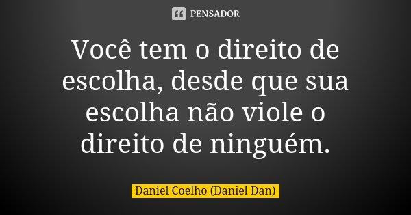 Você tem o direito de escolha, desde que sua escolha não viole o direito de ninguém.... Frase de Daniel Coelho (Daniel Dan).